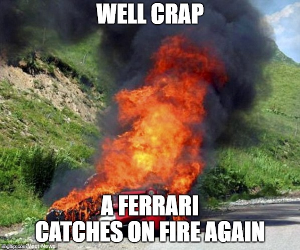 WELL CRAP A FERRARI CATCHES ON FIRE AGAIN | image tagged in ferrari passion | made w/ Imgflip meme maker