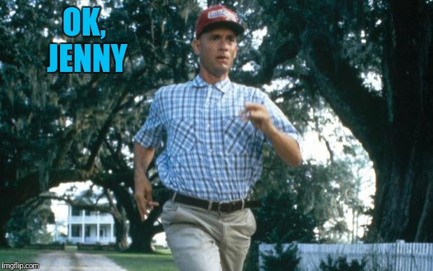 run forrest run | OK, JENNY | image tagged in run forrest run | made w/ Imgflip meme maker