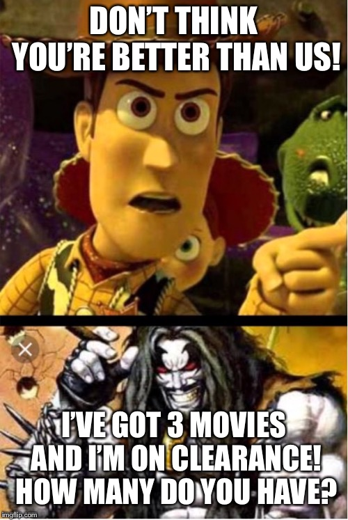 Woody ain't laughing! | DON'T THINK YOU'RE BETTER THAN US! I'VE GOT 3 MOVIES AND I'M ON CLEARANCE! HOW MANY DO YOU HAVE? | image tagged in woody aint laughing lobo | made w/ Imgflip meme maker