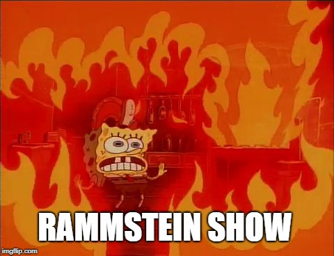 Burning Spongebob | RAMMSTEIN SHOW | image tagged in burning spongebob | made w/ Imgflip meme maker