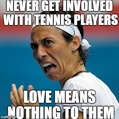 Funny Tennis Face | NEVER GET INVOLVED WITH TENNIS PLAYERS LOVE MEANS NOTHING TO THEM | image tagged in funny tennis face | made w/ Imgflip meme maker