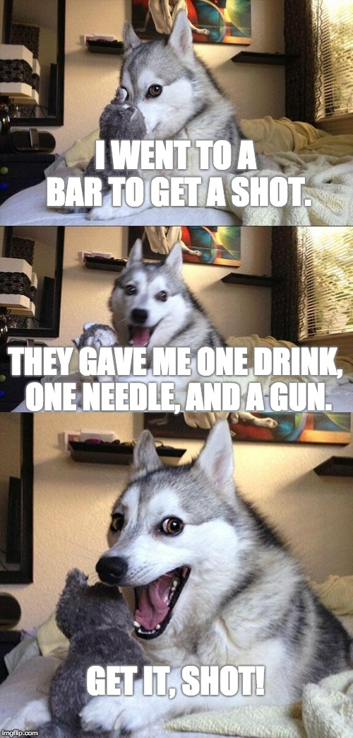 Bad Pun Dog Meme | I WENT TO A BAR TO GET A SHOT. THEY GAVE ME ONE DRINK, ONE NEEDLE, AND A GUN. GET IT, SHOT! | image tagged in memes,bad pun dog | made w/ Imgflip meme maker
