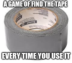 games u play  | A GAME OF FIND THE TAPE EVERY TIME YOU USE IT | image tagged in duct tape,relatable,tape,fffffffuuuuuuuuuuuu | made w/ Imgflip meme maker