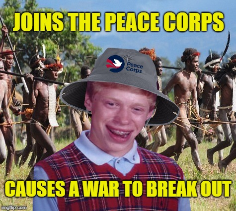 Good Intentions Brian | JOINS THE PEACE CORPS CAUSES A WAR TO BREAK OUT | image tagged in funny memes,memes,bad luck brian,brian,war,peace | made w/ Imgflip meme maker