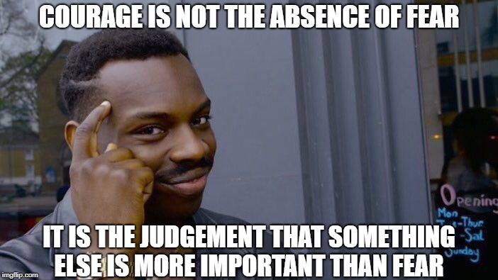 Quote of the Day | COURAGE IS NOT THE ABSENCE OF FEAR IT IS THE JUDGEMENT THAT SOMETHING ELSE IS MORE IMPORTANT THAN FEAR | image tagged in memes,roll safe think about it | made w/ Imgflip meme maker