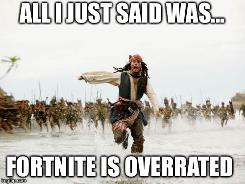Jack Sparrow Being Chased Meme | ALL I JUST SAID WAS... FORTNITE IS OVERRATED | image tagged in memes,jack sparrow being chased | made w/ Imgflip meme maker