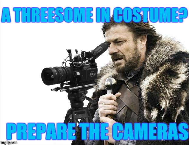 Brace Yourselves X is Coming Meme | A THREESOME IN COSTUME? PREPARE THE CAMERAS | image tagged in memes,brace yourselves x is coming | made w/ Imgflip meme maker