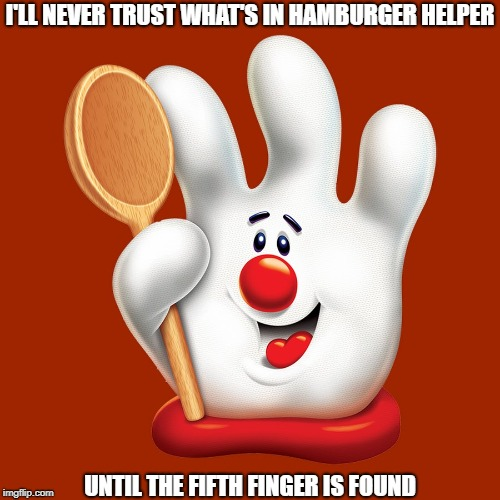 All Natural Ingredients? | I'LL NEVER TRUST WHAT'S IN HAMBURGER HELPER UNTIL THE FIFTH FINGER IS FOUND | image tagged in memes | made w/ Imgflip meme maker
