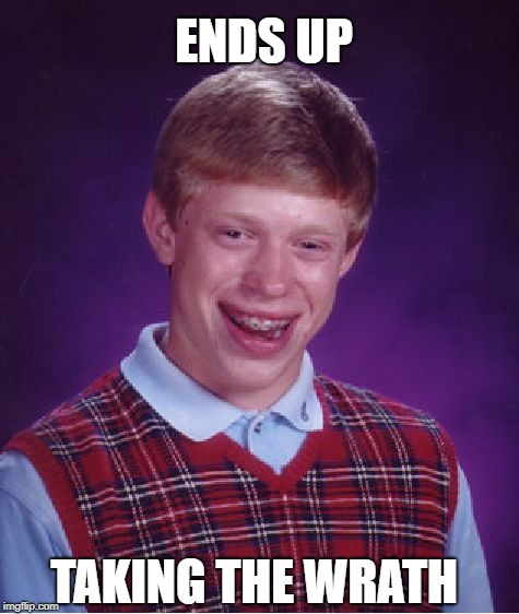 Bad Luck Brian Meme | TAKING THE WRATH ENDS UP | image tagged in memes,bad luck brian | made w/ Imgflip meme maker