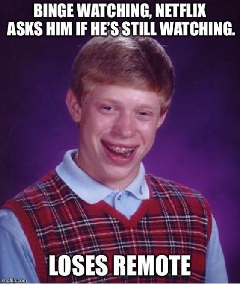 Bad Luck Brian Meme | BINGE WATCHING, NETFLIX ASKS HIM IF HE'S STILL WATCHING. LOSES REMOTE | image tagged in memes,bad luck brian | made w/ Imgflip meme maker