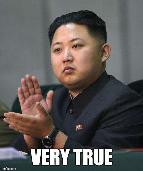 Kim Jong Un | VERY TRUE | image tagged in kim jong un | made w/ Imgflip meme maker