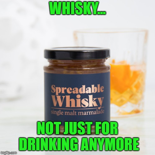 Alcoholism just got a lot easier!!! |  WHISKY... NOT JUST FOR DRINKING ANYMORE | image tagged in whisky,memes,funny food,alcohol,funny,marmalade | made w/ Imgflip meme maker