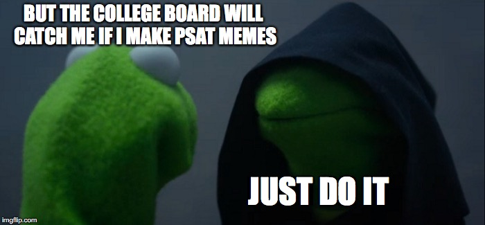 To PSAT Meme Or Not PSAT Meme | BUT THE COLLEGE BOARD WILL CATCH ME IF I MAKE PSAT MEMES JUST DO IT | image tagged in memes,evil kermit,psat2018,psatmemes,godhelpme | made w/ Imgflip meme maker