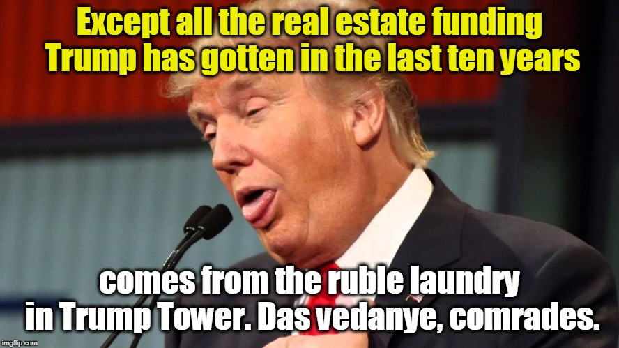 Except all the real estate funding Trump has gotten in the last ten years comes from the ruble laundry in Trump Tower. Das vedanye, comrades | made w/ Imgflip meme maker