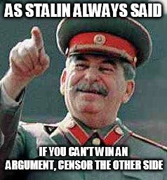 Stalin says | AS STALIN ALWAYS SAID IF YOU CAN'T WIN AN ARGUMENT, CENSOR THE OTHER SIDE | image tagged in stalin says | made w/ Imgflip meme maker