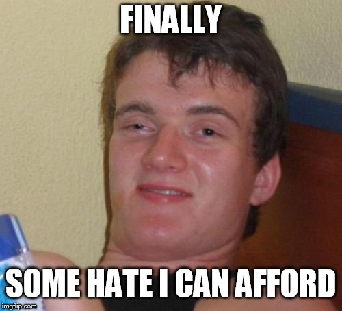 10 Guy Meme | FINALLY SOME HATE I CAN AFFORD | image tagged in memes,10 guy | made w/ Imgflip meme maker