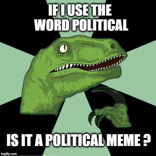 IF I USE THE WORD POLITICAL IS IT A POLITICAL MEME ? | image tagged in philosoraptor,political meme,stupid imgflip,you can't fix stupid,fun stuff,censorship | made w/ Imgflip meme maker