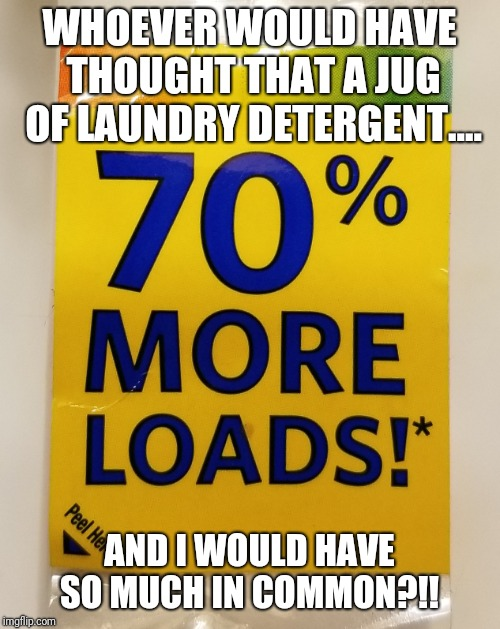 I am surprised  | WHOEVER WOULD HAVE THOUGHT THAT A JUG OF LAUNDRY DETERGENT.... AND I WOULD HAVE SO MUCH IN COMMON?!! | image tagged in 70 more,original meme,original,meme,funny meme,sexy | made w/ Imgflip meme maker