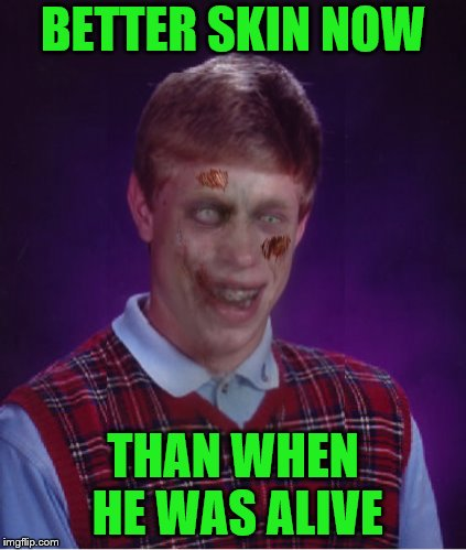 Zombie Bad Luck Brian Meme | BETTER SKIN NOW THAN WHEN HE WAS ALIVE | image tagged in memes,zombie bad luck brian | made w/ Imgflip meme maker