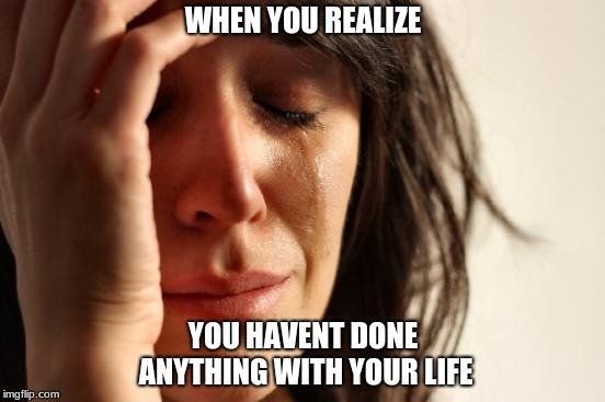 rip in the chat | WHEN YOU REALIZE YOU HAVENT DONE ANYTHING WITH YOUR LIFE | image tagged in memes,first world problems,rip | made w/ Imgflip meme maker