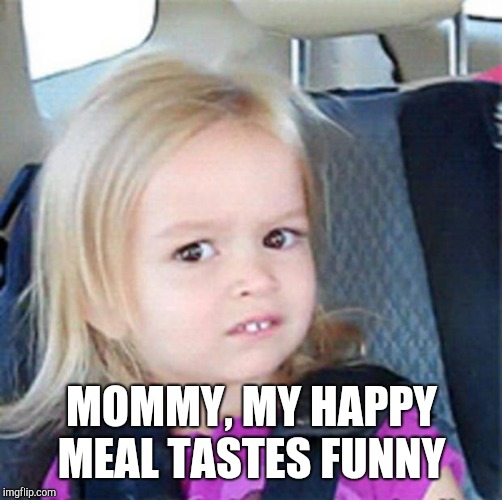 confused girl | MOMMY, MY HAPPY MEAL TASTES FUNNY | image tagged in confused girl | made w/ Imgflip meme maker