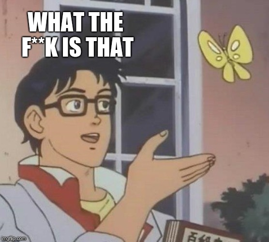 Is This A Pigeon Meme | WHAT THE F**K IS THAT | image tagged in memes,is this a pigeon | made w/ Imgflip meme maker