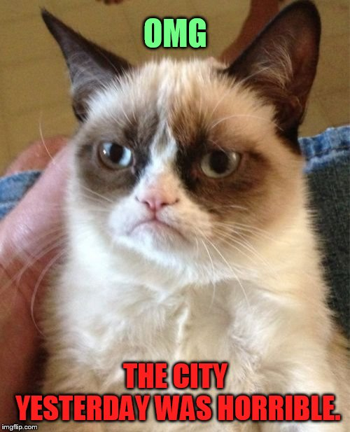 Grumpy Cat Meme | OMG THE CITY YESTERDAY WAS HORRIBLE. | image tagged in memes,grumpy cat | made w/ Imgflip meme maker