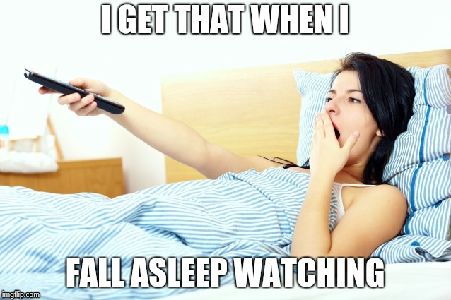 Boooriiing | I GET THAT WHEN I FALL ASLEEP WATCHING | image tagged in boooriiing | made w/ Imgflip meme maker