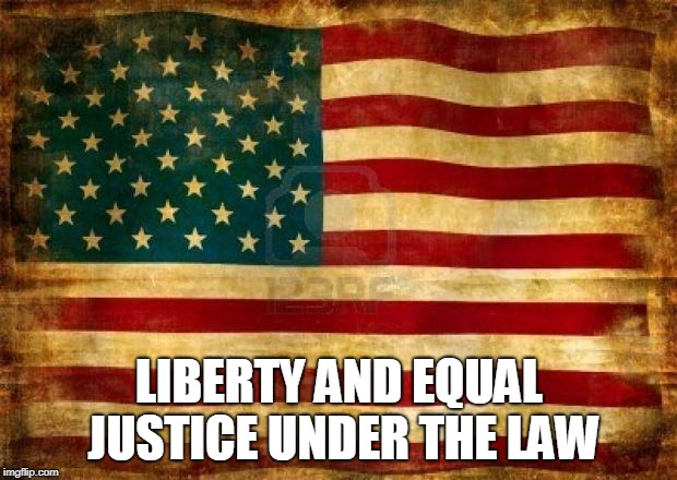 Old American Flag | LIBERTY AND EQUAL JUSTICE UNDER THE LAW | image tagged in old american flag | made w/ Imgflip meme maker