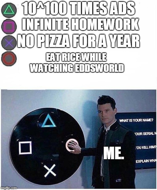 PlayStation button choices |  10^100 TIMES ADS; INFINITE HOMEWORK; NO PIZZA FOR A YEAR; EAT RICE WHILE WATCHING EDDSWORLD; ME. | image tagged in playstation button choices | made w/ Imgflip meme maker