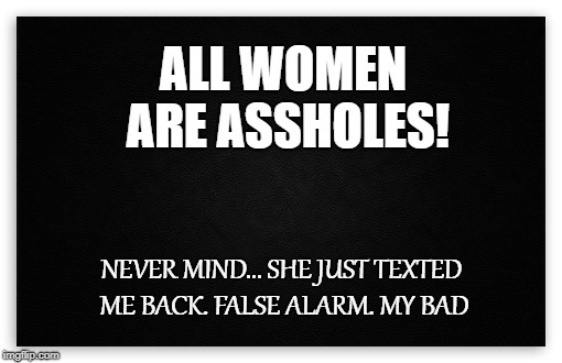 Men vs Women | ALL WOMEN ARE ASSHOLES! NEVER MIND... SHE JUST TEXTED ME BACK. FALSE ALARM. MY BAD | image tagged in asshole,women,men vs women,men and women,text | made w/ Imgflip meme maker