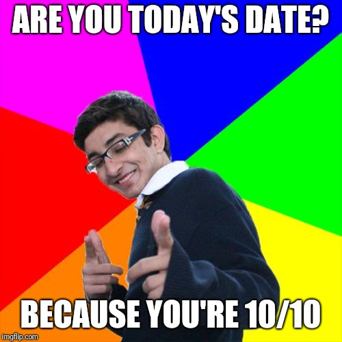 Subtle Pickup Liner | ARE YOU TODAY'S DATE? BECAUSE YOU'RE 10/10 | image tagged in memes,subtle pickup liner | made w/ Imgflip meme maker
