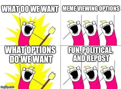 What Do We Want Meme | WHAT DO WE WANT MEME VIEWING OPTIONS WHAT OPTIONS DO WE WANT FUN, POLITICAL, AND REPOST | image tagged in memes,what do we want | made w/ Imgflip meme maker