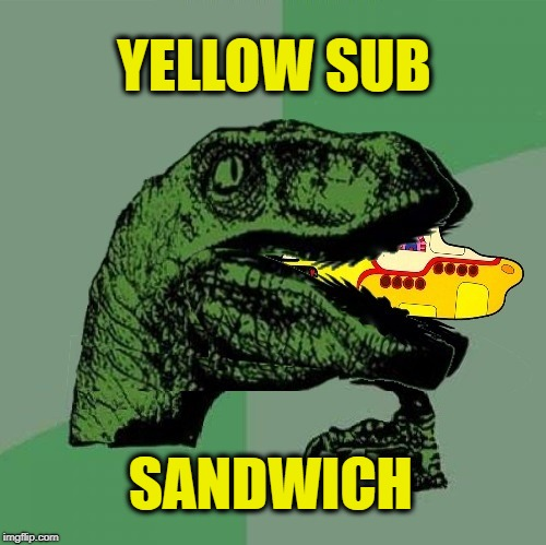 YELLOW SUB SANDWICH | image tagged in philosoraptor,the beatles,yellow submarine,subway,sandwich,food | made w/ Imgflip meme maker
