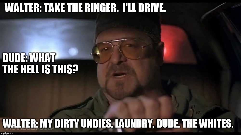 WALTER: TAKE THE RINGER.  I'LL DRIVE. DUDE: WHAT THE HELL IS THIS? WALTER: MY DIRTY UNDIES. LAUNDRY, DUDE. THE WHITES. | image tagged in walter the big lebowski,big lebowski,dude | made w/ Imgflip meme maker
