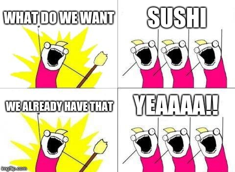What Do We Want | WHAT DO WE WANT SUSHI WE ALREADY HAVE THAT YEAAAA!! | image tagged in memes,what do we want | made w/ Imgflip meme maker