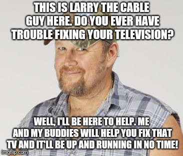 Larry The Cable Guy | THIS IS LARRY THE CABLE GUY HERE. DO YOU EVER HAVE TROUBLE FIXING YOUR TELEVISION? WELL, I'LL BE HERE TO HELP. ME AND MY BUDDIES WILL HELP Y | image tagged in memes,larry the cable guy | made w/ Imgflip meme maker