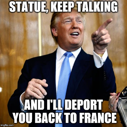 Donal Trump Birthday | STATUE, KEEP TALKING AND I'LL DEPORT YOU BACK TO FRANCE | image tagged in donal trump birthday | made w/ Imgflip meme maker