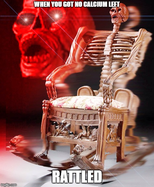 WHEN YOU GOT NO CALCIUM LEFT RATTLED | image tagged in skeleton in the chair | made w/ Imgflip meme maker