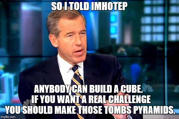 Brian Williams in Ancient Egypt - and the rest is history | SO I TOLD IMHOTEP ANYBODY CAN BUILD A CUBE.   IF YOU WANT A REAL CHALLENGE YOU SHOULD MAKE THOSE TOMBS PYRAMIDS. | image tagged in memes,brian williams was there 2,brian williams was there,egypt,ancient | made w/ Imgflip meme maker