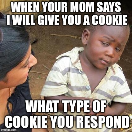 Third World Skeptical Kid Meme | WHEN YOUR MOM SAYS I WILL GIVE YOU A COOKIE WHAT TYPE OF COOKIE YOU RESPOND | image tagged in memes,third world skeptical kid | made w/ Imgflip meme maker