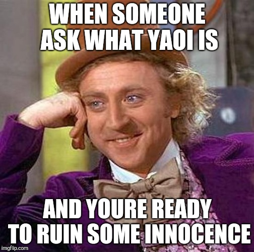 Creepy Condescending Wonka Meme | WHEN SOMEONE ASK WHAT YAOI IS AND YOURE READY TO RUIN SOME INNOCENCE | image tagged in memes,creepy condescending wonka | made w/ Imgflip meme maker