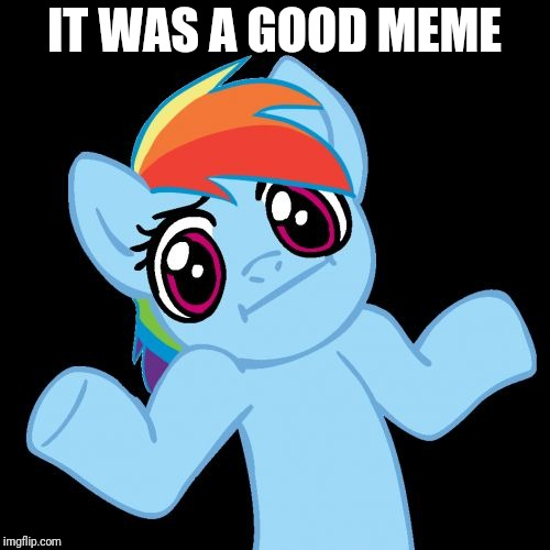 Pony Shrugs Meme | IT WAS A GOOD MEME | image tagged in memes,pony shrugs | made w/ Imgflip meme maker