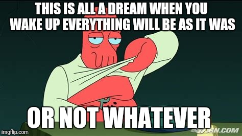 Zoidberg  | THIS IS ALL A DREAM WHEN YOU WAKE UP EVERYTHING WILL BE AS IT WAS OR NOT WHATEVER | image tagged in zoidberg | made w/ Imgflip meme maker