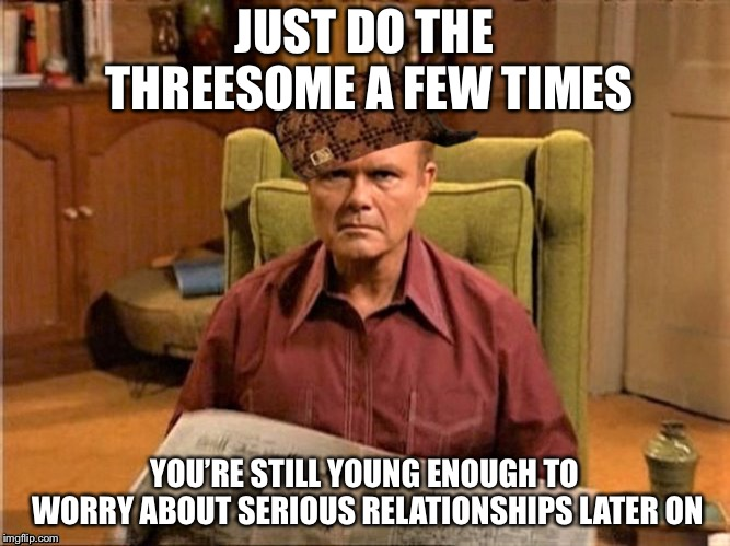 Red Foreman Scumbag Hat | JUST DO THE THREESOME A FEW TIMES YOU'RE STILL YOUNG ENOUGH TO WORRY ABOUT SERIOUS RELATIONSHIPS LATER ON | image tagged in red foreman scumbag hat | made w/ Imgflip meme maker