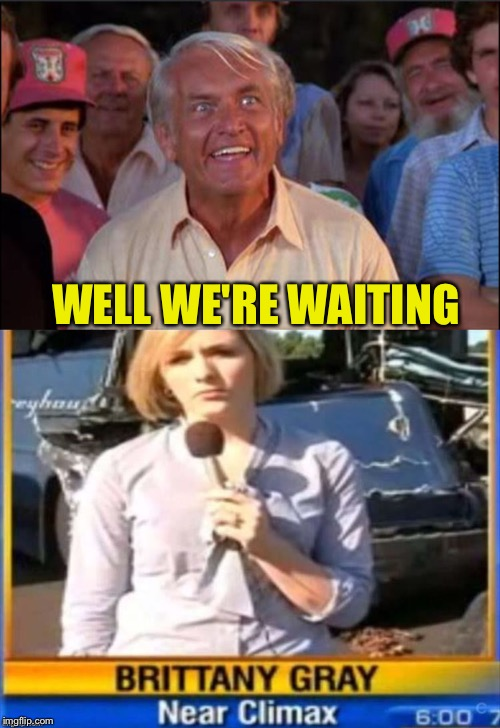 Aren't we all? | WELL WE'RE WAITING | image tagged in well we're waiting,reporter,memes,funny | made w/ Imgflip meme maker