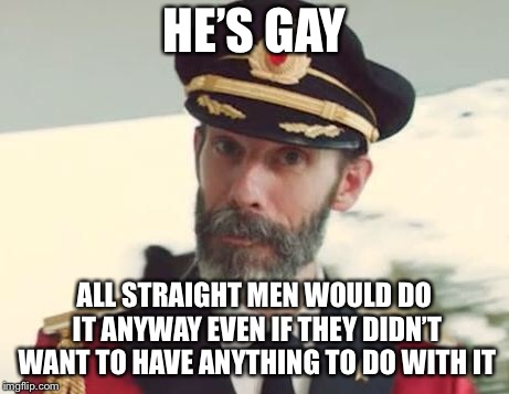 Captain Obvious | HE'S GAY ALL STRAIGHT MEN WOULD DO IT ANYWAY EVEN IF THEY DIDN'T WANT TO HAVE ANYTHING TO DO WITH IT | image tagged in captain obvious | made w/ Imgflip meme maker