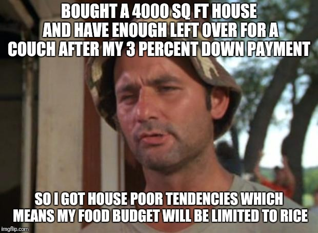 So I Got That Goin For Me Which Is Nice Meme | BOUGHT A 4000 SQ FT HOUSE AND HAVE ENOUGH LEFT OVER FOR A COUCH AFTER MY 3 PERCENT DOWN PAYMENT SO I GOT HOUSE POOR TENDENCIES WHICH MEANS M | image tagged in memes,so i got that goin for me which is nice | made w/ Imgflip meme maker