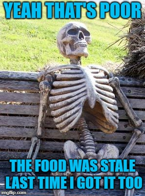 Waiting Skeleton Meme | YEAH THAT'S POOR THE FOOD WAS STALE LAST TIME I GOT IT TOO | image tagged in memes,waiting skeleton | made w/ Imgflip meme maker