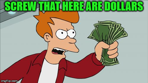 Shut Up And Take My Money Fry Meme | SCREW THAT HERE ARE DOLLARS | image tagged in memes,shut up and take my money fry | made w/ Imgflip meme maker